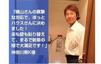 「横山さんの真摯な対応で、ほっとハウスさんに決めました!床も壁も貼り替えて、まるで新築の様で大満足です!」神奈川県K様